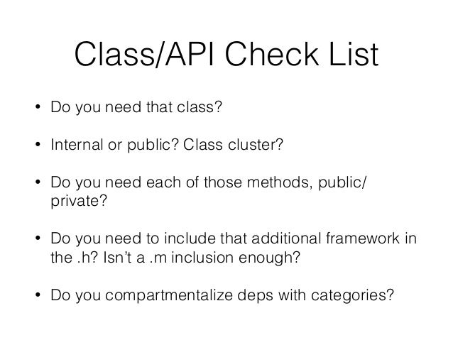 Class/API Check List • Do you need that class? • Internal or public? Class cluster? • Do you need each of those methods, p...
