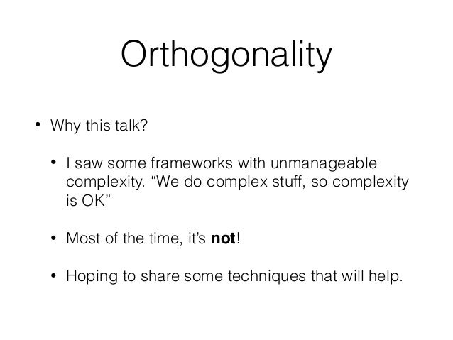 """Orthogonality • Why this talk? • I saw some frameworks with unmanageable complexity. """"We do complex stuff, so complexity i..."""