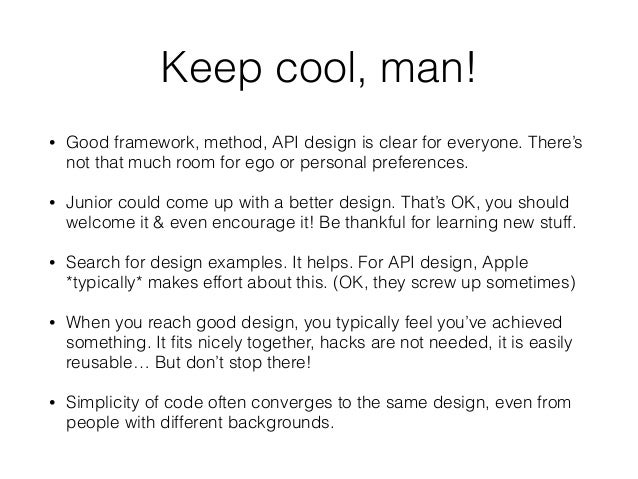 Keep cool, man! • Good framework, method, API design is clear for everyone. There's not that much room for ego or personal...