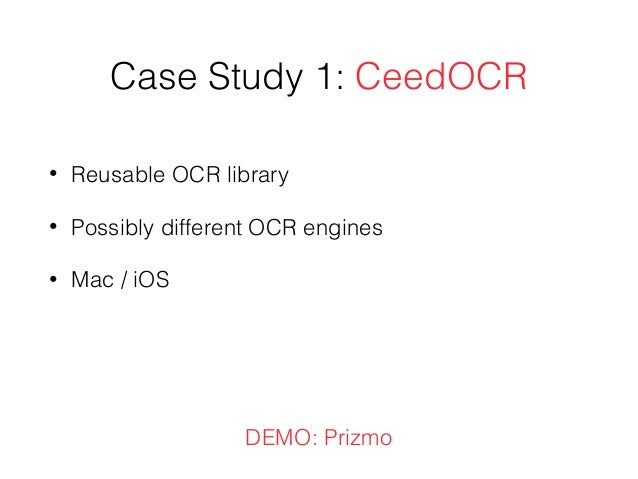 Case Study 1: CeedOCR • Reusable OCR library • Possibly different OCR engines • Mac / iOS DEMO: Prizmo