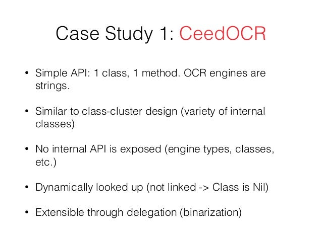 Case Study 1: CeedOCR • Simple API: 1 class, 1 method. OCR engines are strings. • Similar to class-cluster design (variety...