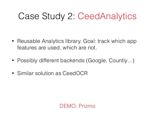 Case Study 2: CeedAnalytics • Reusable Analytics library. Goal: track which app features are used, which are not. • Possib...