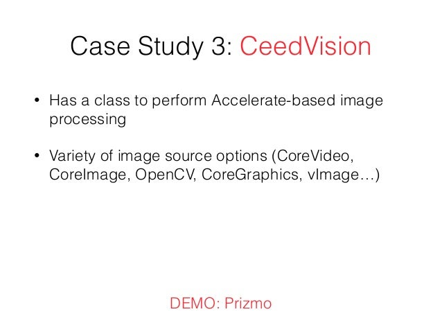 Case Study 3: CeedVision • Has a class to perform Accelerate-based image processing • Variety of image source options (Cor...