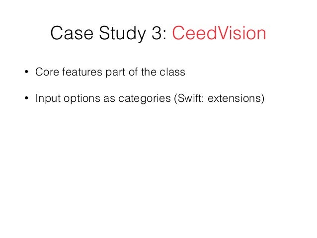 Case Study 3: CeedVision • Core features part of the class • Input options as categories (Swift: extensions)