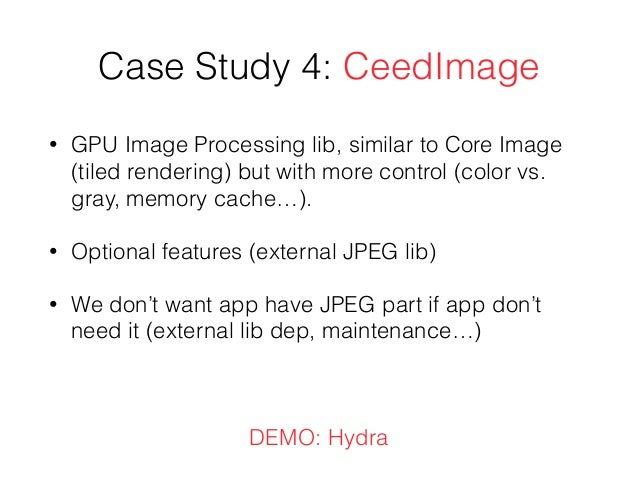 Case Study 4: CeedImage • GPU Image Processing lib, similar to Core Image (tiled rendering) but with more control (color v...