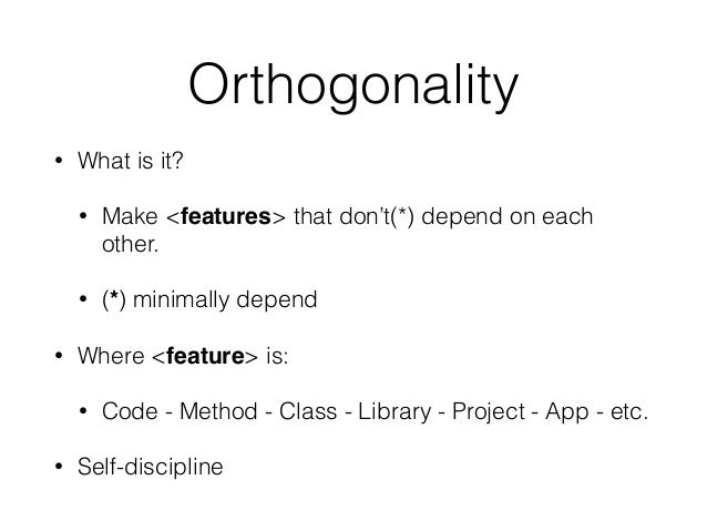 Orthogonality • What is it? • Make <features> that don't(*) depend on each other. • (*) minimally depend • Where <feature>...