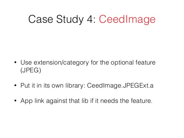 Case Study 4: CeedImage • Use extension/category for the optional feature (JPEG) • Put it in its own library: CeedImage.JP...