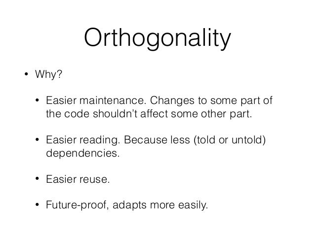 Orthogonality • Why? • Easier maintenance. Changes to some part of the code shouldn't affect some other part. • Easier rea...