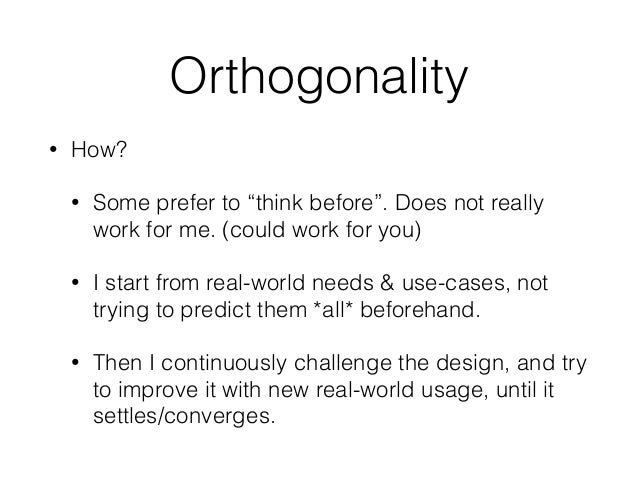 """Orthogonality • How? • Some prefer to """"think before"""". Does not really work for me. (could work for you) • I start from rea..."""