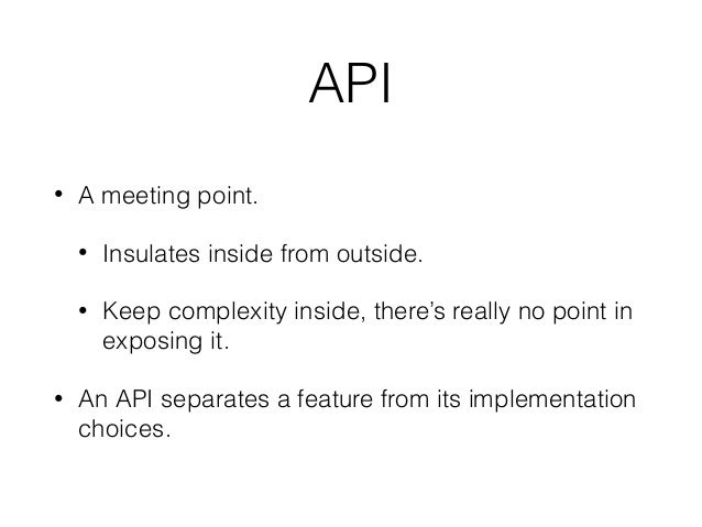 API • A meeting point. • Insulates inside from outside. • Keep complexity inside, there's really no point in exposing it. ...