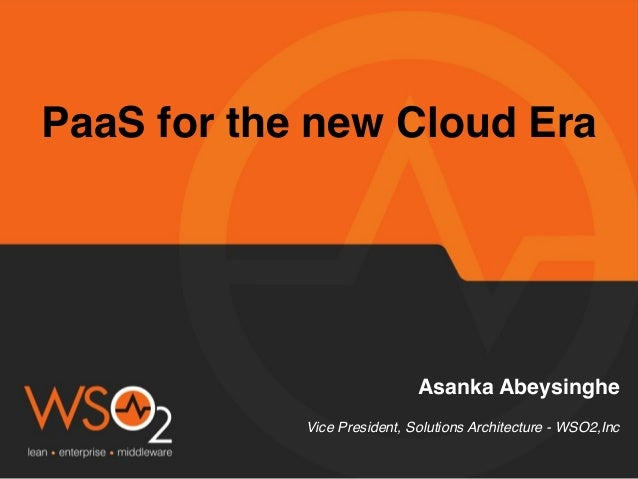 PaaS for the new Cloud Era Asanka Abeysinghe Vice President, Solutions Architecture - WSO2,Inc