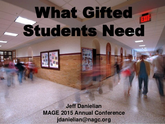 What Gifted Students Need Jeff Danielian MAGE 2015 Annual Conference jdanielian@nagc.org