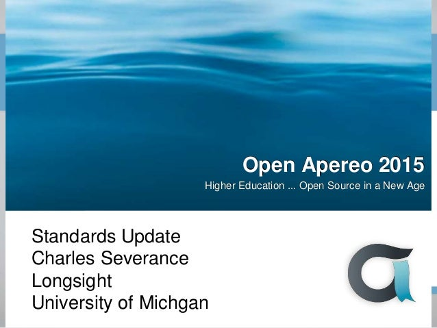 Open Apereo 2015 Higher Education ... Open Source in a New Age Standards Update Charles Severance Longsight University of ...