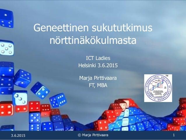 Geneettinen sukututkimus nörttinäkökulmasta ICT Ladies Helsinki 3.6.2015 Marja Pirttivaara FT, MBA 3.6.2015 © Marja Pirtti...