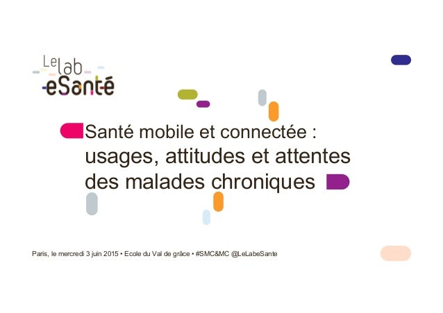 Santé mobile et connectée : usages, attitudes et attentes des malades chroniques Paris, le mercredi 3 juin 2015 • Ecole du...