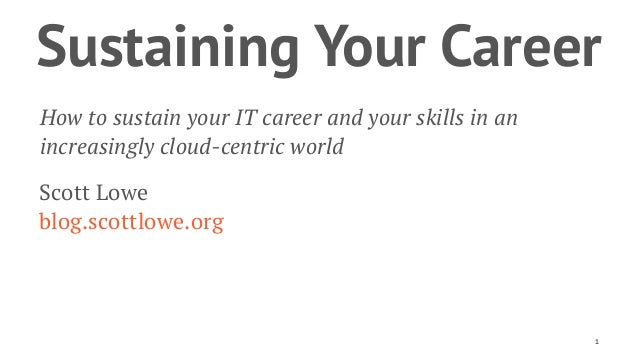 Sustaining Your Career How to sustain your IT career and your skills in an increasingly cloud-centric world Scott Lowe blo...