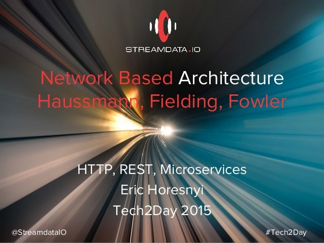 Network Based Architecture Haussmann, Fielding, Fowler HTTP, REST, Microservices Eric Horesnyi Tech2Day 2015 @StreamdataIO...