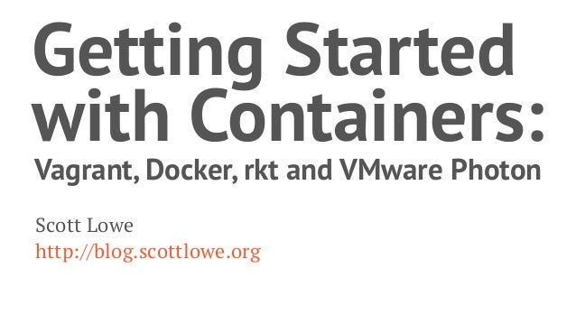 Getting Started with Containers: Vagrant, Docker, rkt and VMware Photon Scott Lowe http://blog.scottlowe.org