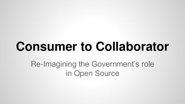 Consumer to Collaborator Re-Imagining the Government's role in Open Source