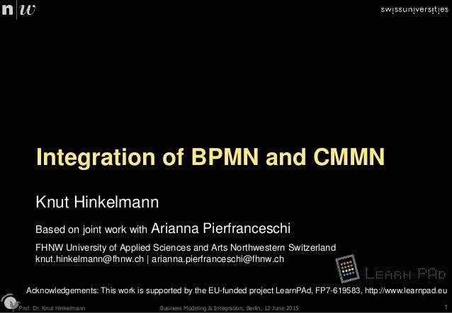 Prof. Dr. Knut HinkelmannProf. Dr. Knut Hinkelmann Integration of BPMN and CMMN Knut Hinkelmann Based on joint work with A...