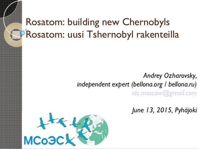Rosatom: building new Chernobyls Rosatom: uusi Tshernobyl rakenteilla Andrey Ozharovsky, independent expert (bellona.org /...