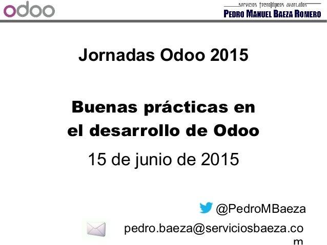 Jornadas Odoo 2015 15 de junio de 2015 @PedroMBaeza pedro.baeza@serviciosbaeza.co Buenas prácticas en el desarrollo de Odoo