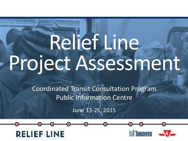 Relief Line Project Assessment Coordinated Transit Consultation Program Public Information Centre June 13-25, 2015
