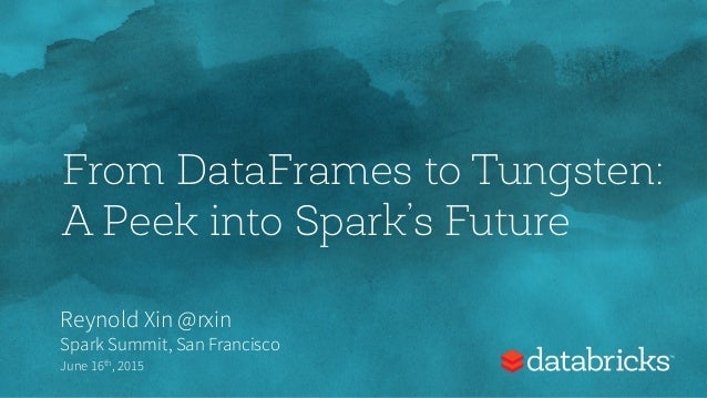 From DataFrames to Tungsten: A Peek into Spark's Future Reynold Xin @rxin Spark Summit, San Francisco June 16th, 2015