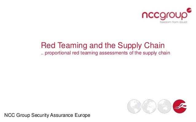 Red Teaming and the Supply Chain .. proportional red teaming assessments of the supply chain NCC Group Security Assurance ...