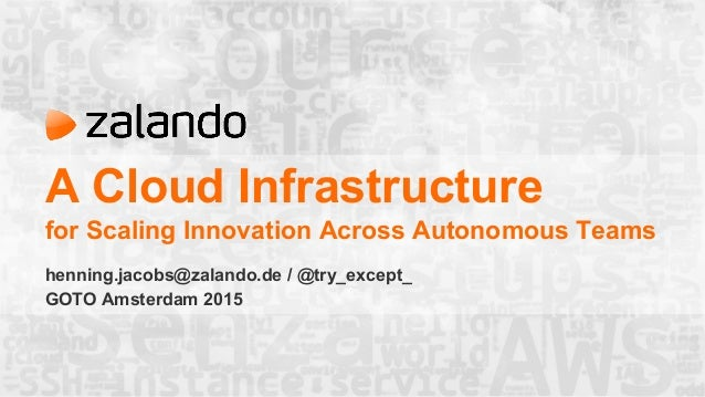 A Cloud Infrastructure for Scaling Innovation Across Autonomous Teams henning.jacobs@zalando.de / @try_except_ GOTO Amster...