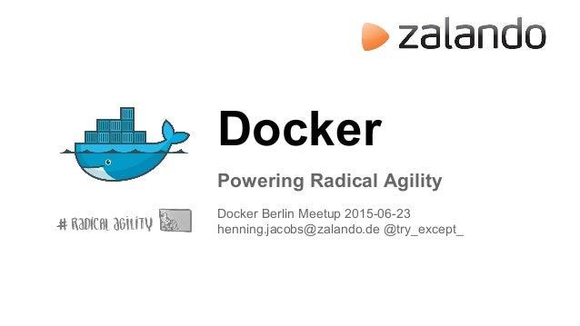 Docker Powering Radical Agility Docker Berlin Meetup 2015-06-23 henning.jacobs@zalando.de @try_except_