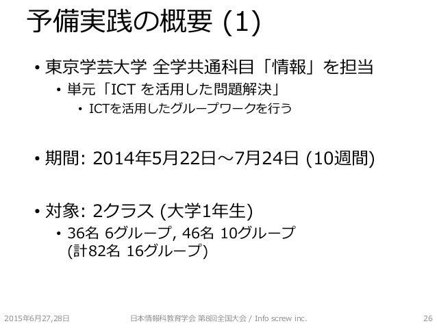 予備実践の概要 (1) • 東京学芸大学 全学共通科目「情報」を担当 • 単元「ICT を活用した問題解決」 • ICTを活用したグループワークを行う • 期間: 2014年5月22日~7月24日 (10週間) • 対象: 2クラス (大学1年...