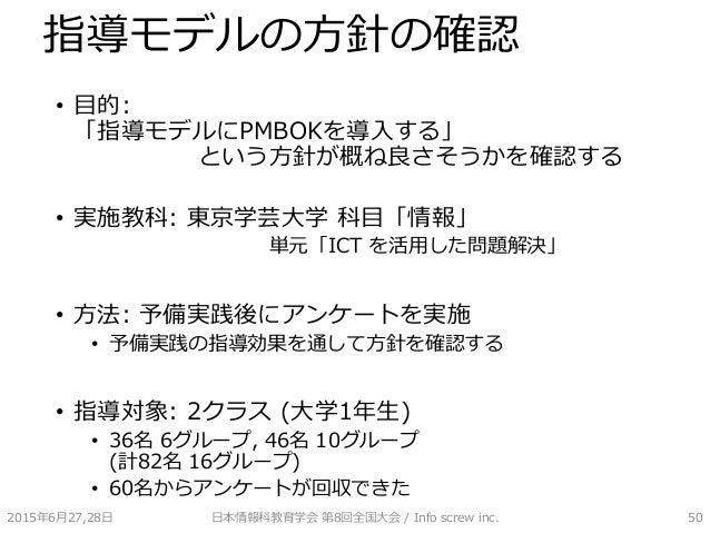 指導モデルの方針の確認 • 目的: 「指導モデルにPMBOKを導入する」 という方針が概ね良さそうかを確認する • 実施教科: 東京学芸大学 科目「情報」 単元「ICT を活用した問題解決」 • 方法: 予備実践後にアンケートを実施 • 予備実...