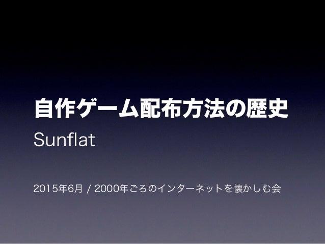 自作ゲーム配布方法の歴史 Sunflat 2015年6月 / 2000年ごろのインターネットを懐かしむ会