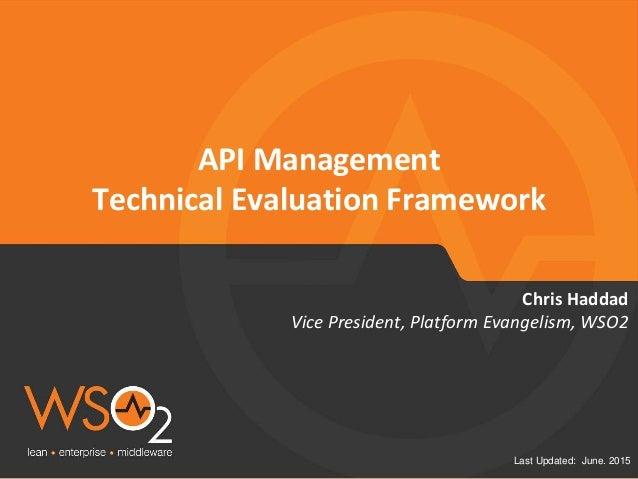Last Updated: June. 2015 API Management Technical Evaluation Framework Vice President, Platform Evangelism, WSO2 Chris Had...