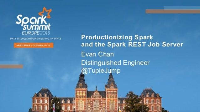 Productionizing Spark and the Spark REST Job Server Evan Chan Distinguished Engineer @TupleJump