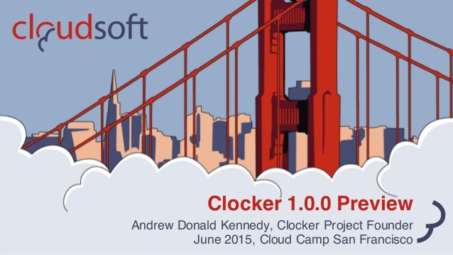 Clocker 1.0.0 Preview Andrew Donald Kennedy, Clocker Project Founder June 2015, Cloud Camp San Francisco