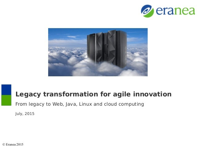 Legacy transformation for agile innovation From legacy to Web, Java, Linux and cloud computing July, 2015 © Eranea 2015
