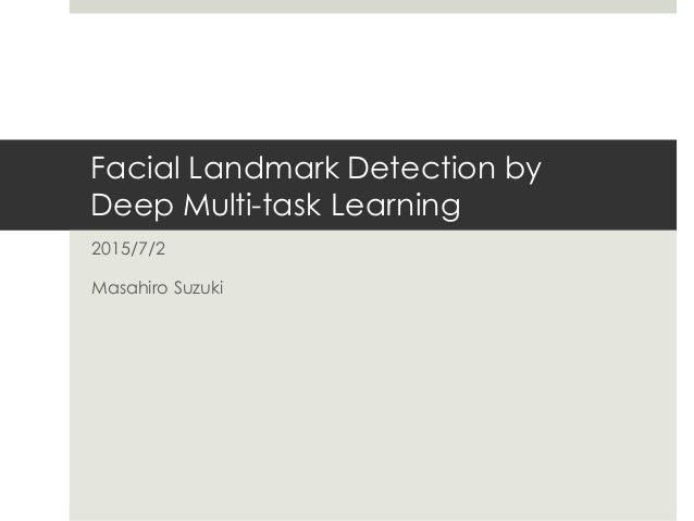 Facial Landmark Detection by Deep Multi-task Learning 2015/7/2 Masahiro Suzuki