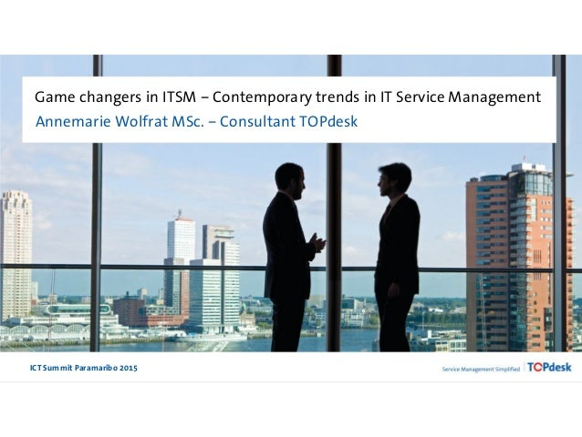 ICT Summit Paramaribo 2015 Game changers in ITSM – Contemporary trends in IT Service Management Annemarie Wolfrat MSc. – C...
