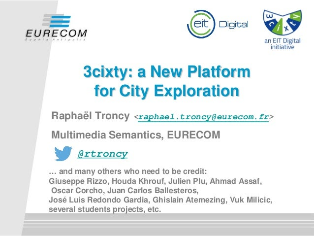 3cixty: a New Platform for City Exploration Raphaël Troncy <raphael.troncy@eurecom.fr> Multimedia Semantics, EURECOM @rtro...