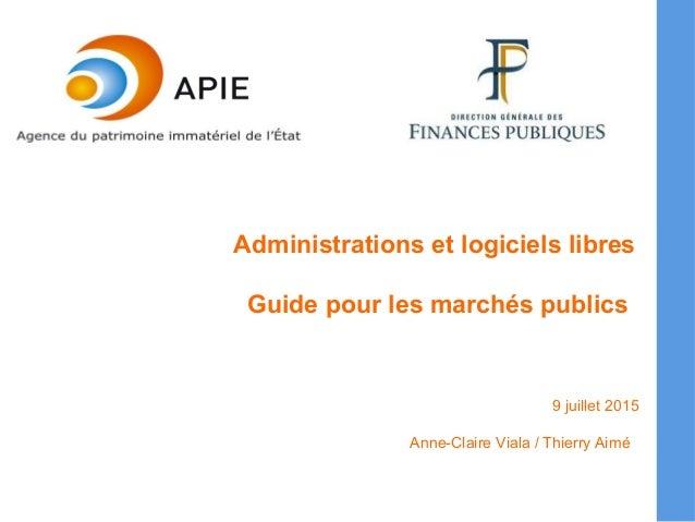 Administrations et logiciels libres Guide pour les marchés publics 9 juillet 2015 Anne-Claire Viala / Thierry Aimé