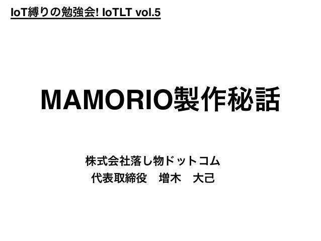 IoT縛りの勉強会! IoTLT vol.5 株式会社落し物ドットコム 代表取締役増木大己 MAMORIO製作秘話