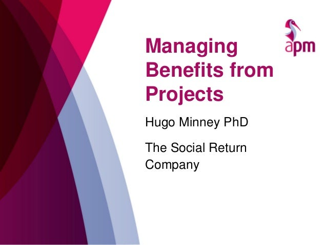 Managing Benefits from Projects Hugo Minney PhD The Social Return Company