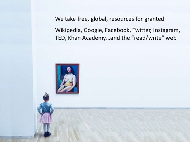 """We take free, global, resources for granted Wikipedia, Google, Facebook, Twitter, Instagram, TED, Khan Academy…and the """"re..."""