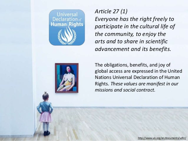 http://www.un.org/en/documents/udhr/ Article 27 (1) Everyone has the right freely to participate in the cultural life of t...