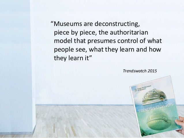 """""""Museums are deconstructing, piece by piece, the authoritarian model that presumes control of what people see, what they l..."""