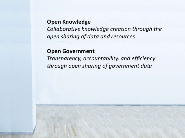 Open Knowledge Collaborative knowledge creation through the open sharing of data and resources Open Government Transparenc...