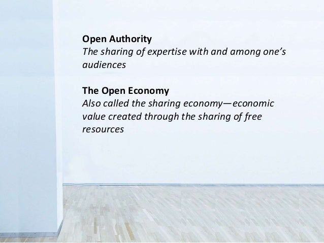 Open Authority The sharing of expertise with and among one's audiences The Open Economy Also called the sharing economy—ec...