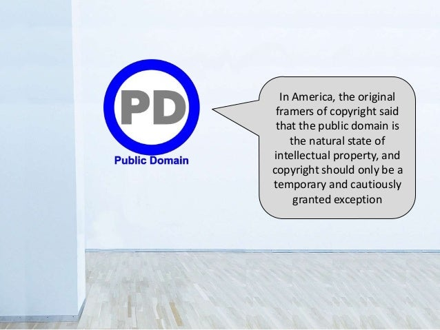 In America, the original framers of copyright said that the public domain is the natural state of intellectual property, a...